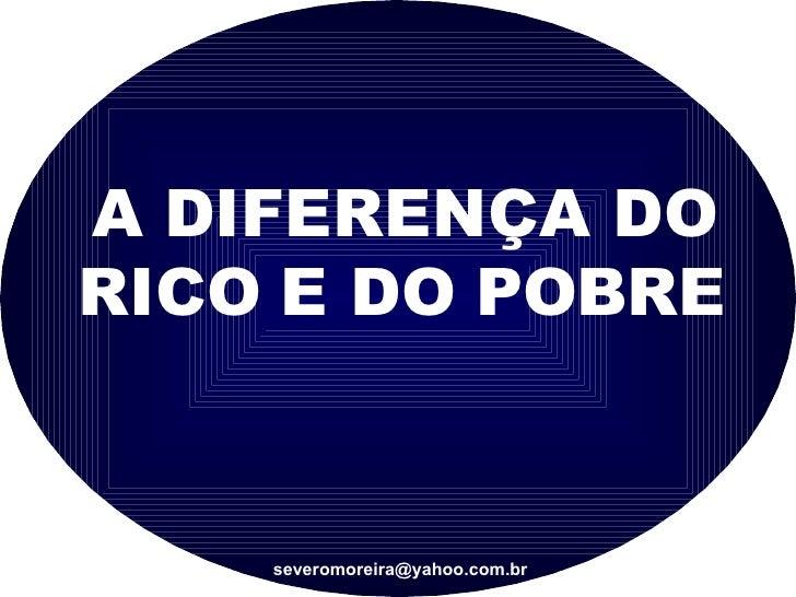 A DIFERENÇA DO RICO E DO POBRE [email_address]