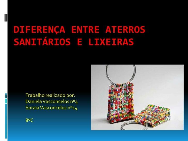 Diferença entre aterros sanitários e lixeiras<br />Trabalho realizado por:<br />Daniela Vasconcelos nº4<br />Soraia Vascon...
