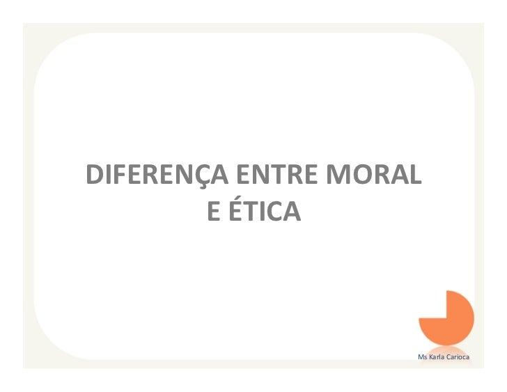 DIFERENÇA ENTRE MORAL        E ÉTICA                    Ms Karla Carioca