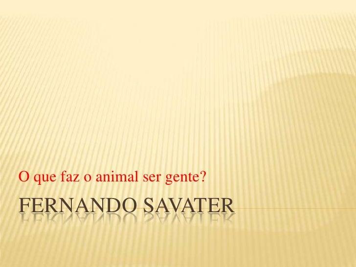 Fernando savater<br />O que faz o animal ser gente?<br />