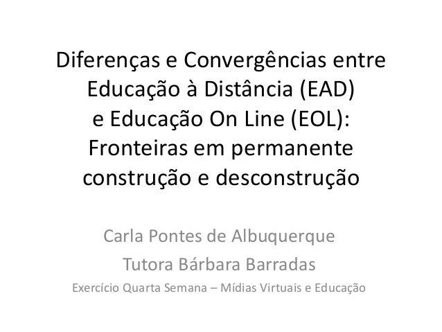 Diferenças e Convergências entre   Educação à Distância (EAD)    e Educação On Line (EOL):    Fronteiras em permanente   c...