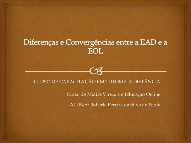 CURSO DE CAPACITAÇÃO EM TUTORIA A DISTÂNCIA Curso de Mídias Virtuais e Educação Online ALUNA: Roberta Pereira da Silva de ...