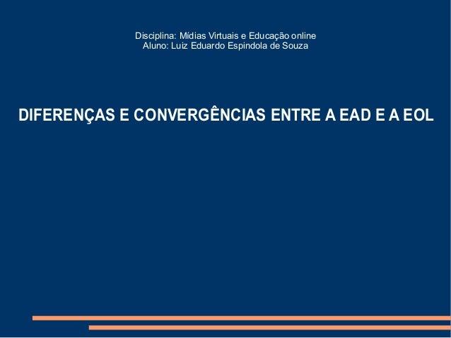 Disciplina: Mídias Virtuais e Educação online              Aluno: Luiz Eduardo Espindola de SouzaDIFERENÇAS E CONVERGÊNCIA...