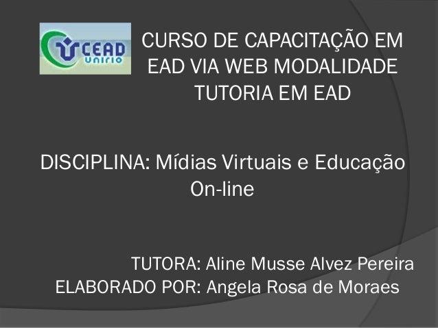CURSO DE CAPACITAÇÃO EM          EAD VIA WEB MODALIDADE              TUTORIA EM EADDISCIPLINA: Mídias Virtuais e Educação ...