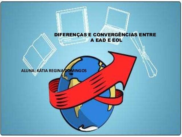 DIFERENÇAS E CONVERGÊNCIAS ENTRE                          A EAD E EOLALUNA: KÁTIA REGINA DOMINGOS