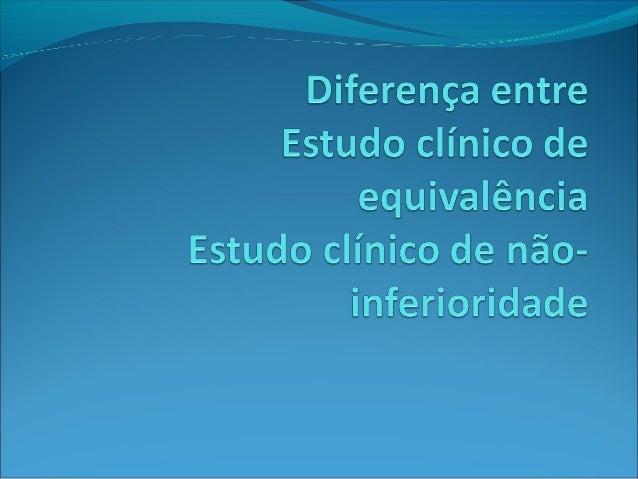 Definições:Tipo Estudo Clínico Ref 1 Ref2 Equivalência O objetivo primário é demonstrar que dois tratamentos são equivalen...