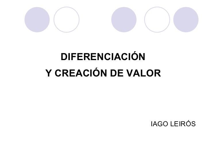 DIFERENCIACIÓN  Y CREACIÓN DE VALOR    IAGO LEIRÓS