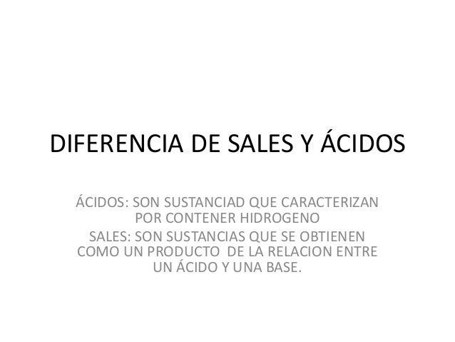 DIFERENCIA DE SALES Y ÁCIDOS ÁCIDOS: SON SUSTANCIAD QUE CARACTERIZAN POR CONTENER HIDROGENO SALES: SON SUSTANCIAS QUE SE O...