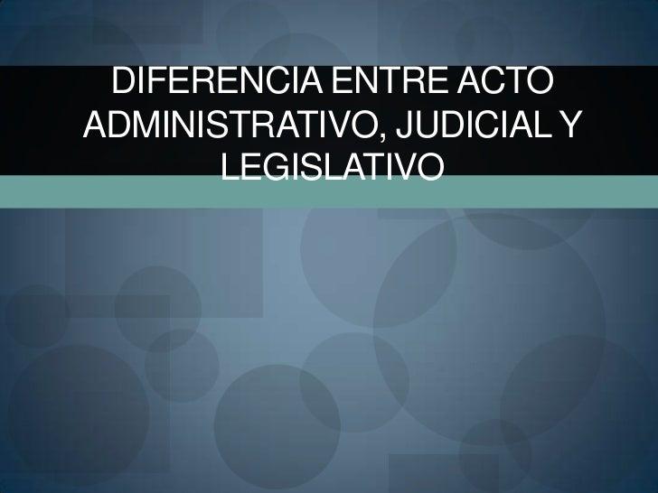 DIFERENCIA ENTRE ACTOADMINISTRATIVO, JUDICIAL Y       LEGISLATIVO