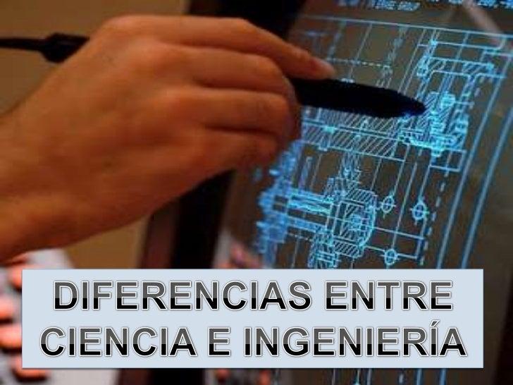    La ciencia no    es lo mismo    que la    ingeniería    , pero van    totalmente de    la mano el uno    de la otra.