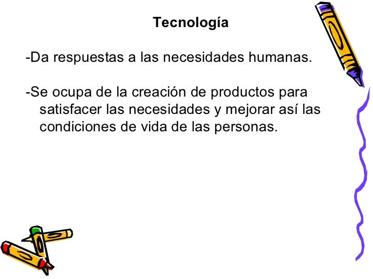 Tecnología -Da respuestas a las necesidades humanas. -Se ocupa de la creación de productos para satisfacer las necesidades...