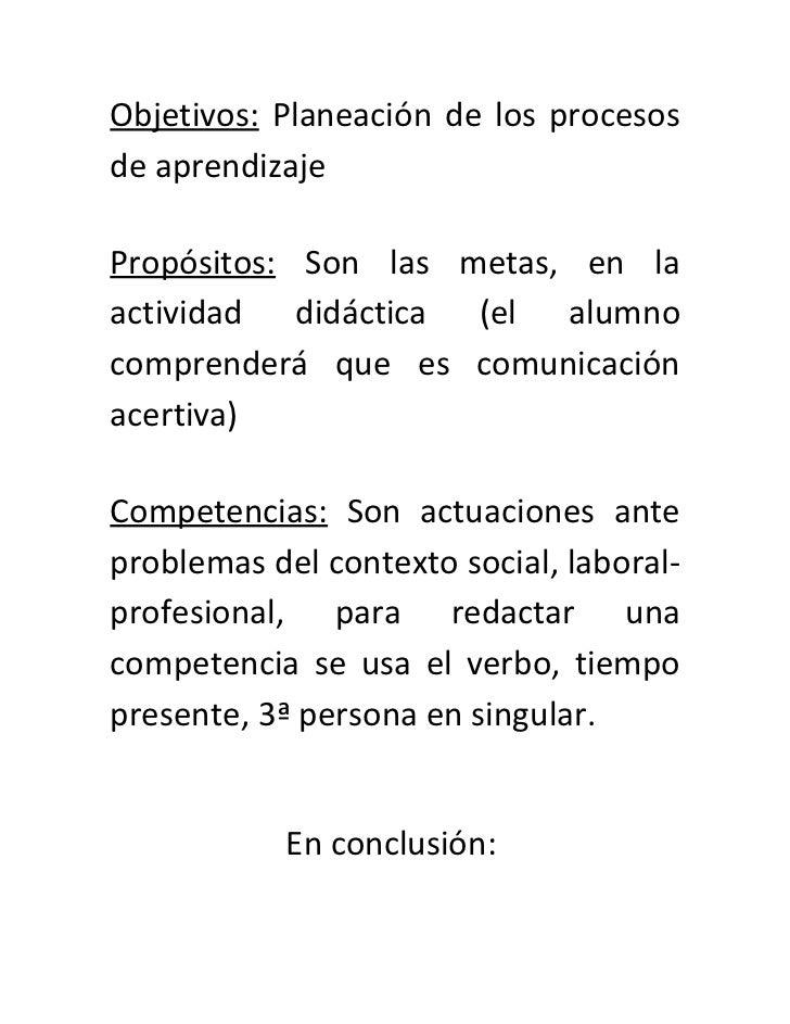 Objetivos: Planeación de los procesosde aprendizajePropósitos: Son las metas, en laactividad didáctica (el alumnocomprende...