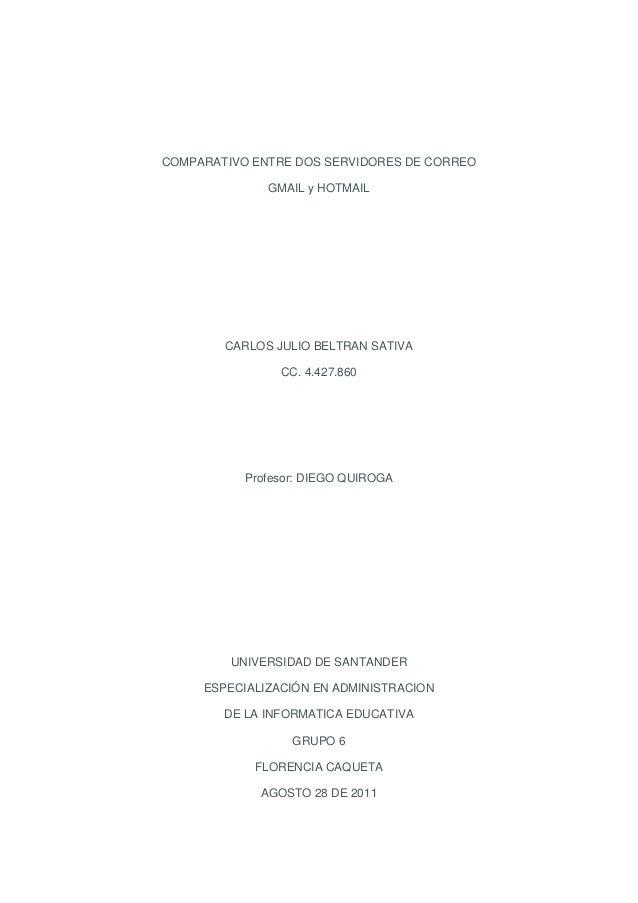 COMPARATIVO ENTRE DOS SERVIDORES DE CORREO GMAIL y HOTMAIL  CARLOS JULIO BELTRAN SATIVA CC. 4.427.860  Profesor: DIEGO QUI...