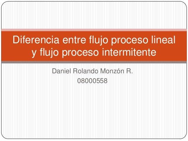 Daniel Rolando Monzón R. 08000558 Diferencia entre flujo proceso lineal y flujo proceso intermitente