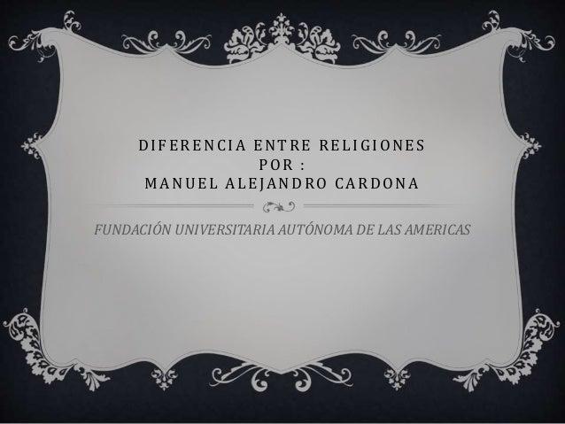 DIF ERENCIA ENTRE REL IGIONES POR : MANUEL AL EJANDRO CARDONA FUNDACIÓN UNIVERSITARIA AUTÓNOMA DE LAS AMERICAS