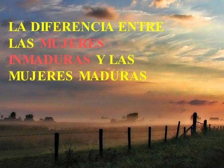 LA DIFERENCIA ENTRE LAS  MUJERES INMADURAS  Y LAS MUJERES MADURAS