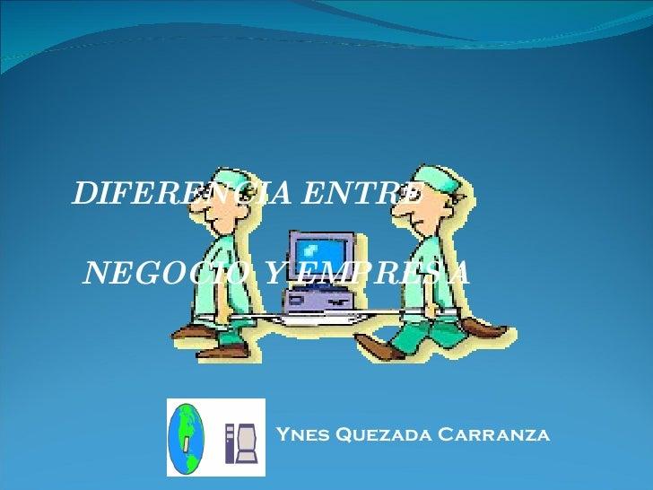 DIFERENCIA ENTRE  NEGOCIO Y EMPRESA <ul><li>Ynes Quezada Carranza </li></ul>