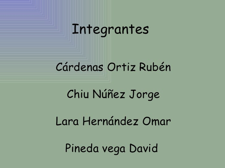Integrantes  Cárdenas Ortiz Rubén Chiu Núñez Jorge Lara Hernández Omar Pineda vega David