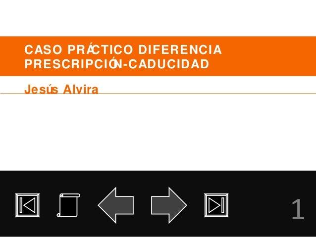 CASO PRÁCTICO DIFERENCIA PRESCRIPCIÓN-CADUCIDAD 1 Jesús Alvira