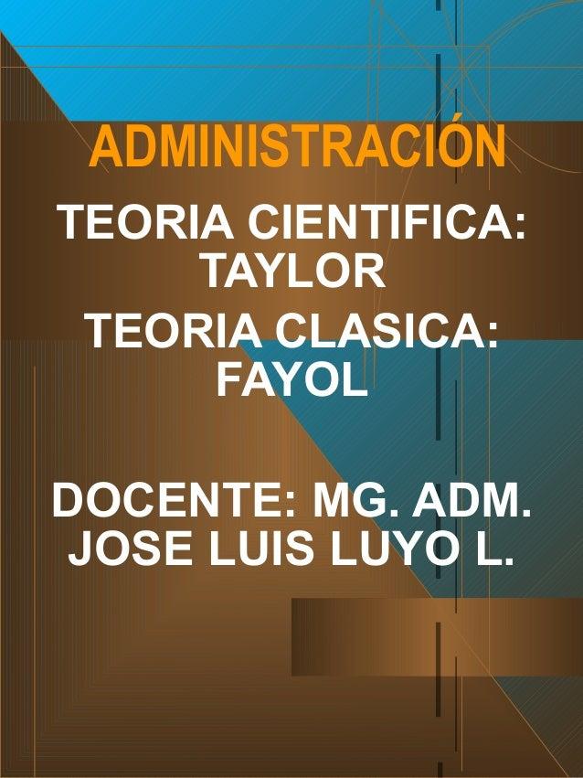 TEORIA CIENTIFICA: TAYLOR TEORIA CLASICA: FAYOL DOCENTE: MG. ADM. JOSE LUIS LUYO L. ADMINISTRACIÓN