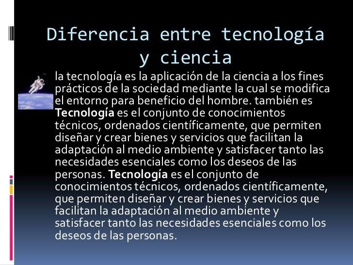 Diferencia entre tecnología y ciencia<br />la tecnología es la aplicación de la ciencia a los fines prácticos de la socied...