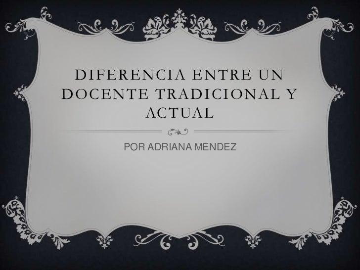 DIFERENCIA ENTRE UN DOCENTE TRADICIONAL Y ACTUAL<br />POR ADRIANA MENDEZ<br />