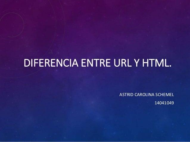 DIFERENCIA ENTRE URL Y HTML. ASTRID CAROLINA SCHEMEL 14041049