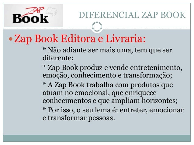 DIFERENCIAL ZAP BOOK  Zap Book Editora e Livraria:  * Não adiante ser mais uma, tem que ser  diferente;  * Zap Book produ...