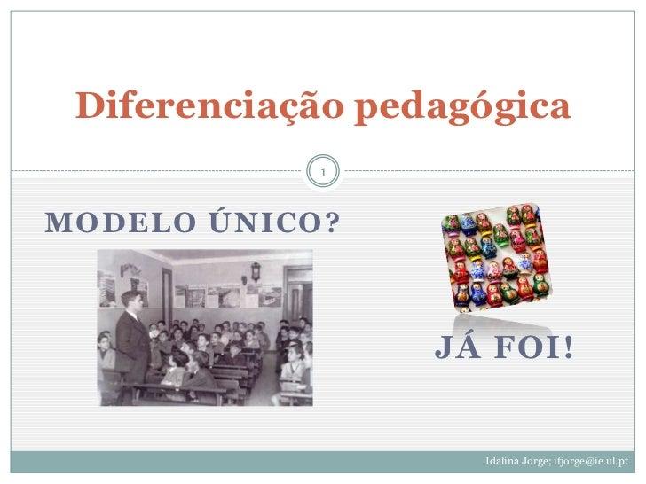 Diferenciação pedagógica            1MODELO ÚNICO?                  JÁ FOI!                    Idalina Jorge; ifjorge@ie.u...
