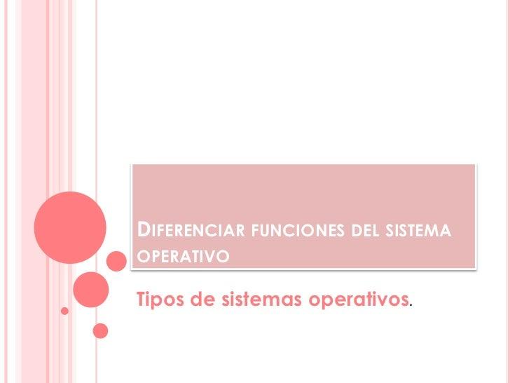 DIFERENCIAR FUNCIONES DEL SISTEMAOPERATIVOTipos de sistemas operativos.