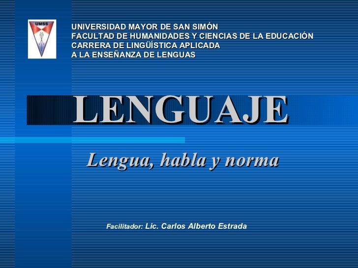 LENGUAJE Lengua, habla y norma UNIVERSIDAD MAYOR DE SAN SIMÓN FACULTAD DE HUMANIDADES Y CIENCIAS DE LA EDUCACIÓN CARRERA D...