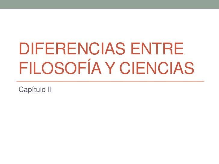 DIFERENCIAS ENTRE FILOSOFÍA Y CIENCIAS<br />Capítulo II<br />
