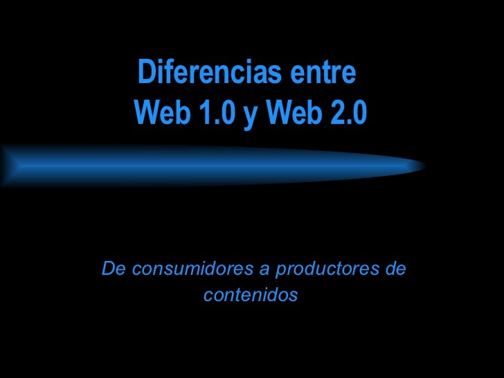 Diferencias entre  Web 1.0 y Web 2.0   De consumidores a productores de contenidos