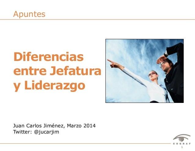 1Diferencias entre jefatura y liderazgo – Juan Carlos Jiménez - @jucarjim – Marzo 2014 Juan Carlos Jiménez, Marzo 2014 Twi...