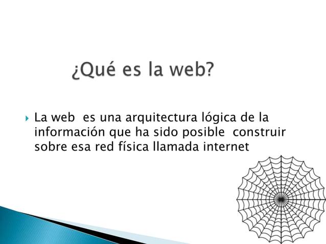  La web es una arquitectura lógica de lainformación que ha sido posible construirsobre esa red física llamada internet