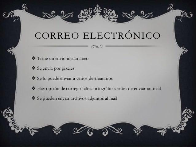 CORREO ELECTRÓNICO  Tiene un envió instantáneo  Se envía por pixeles  Se lo puede enviar a varios destinatarios   Hay ...