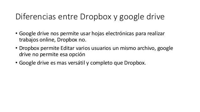 Diferencias entre Dropbox y google drive • Google drive nos permite usar hojas electrónicas para realizar trabajos online,...