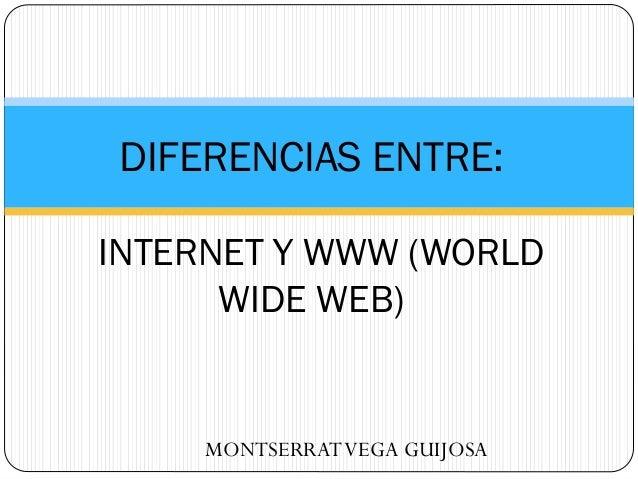 DIFERENCIAS ENTRE: INTERNET Y WWW (WORLD WIDE WEB)  MONTSERRAT VEGA GUIJOSA