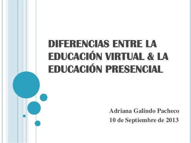 DIFERENCIAS ENTRE LA EDUCACIÓN VIRTUAL & LA EDUCACIÓN PRESENCIAL Adriana Galindo Pacheco 10 de Septiembre de 2013
