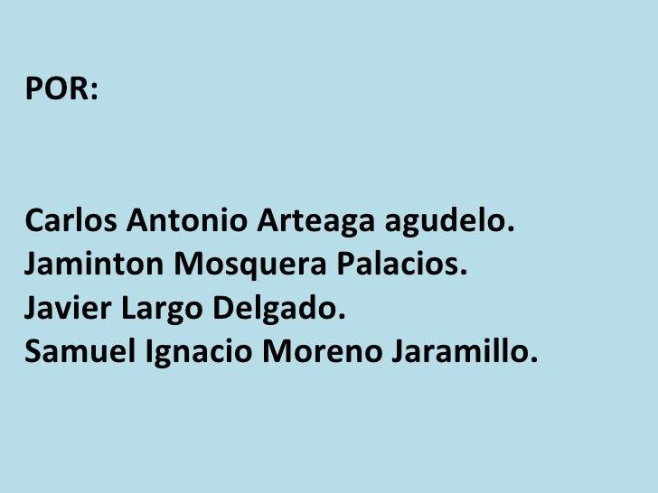 POR: Carlos Antonio Arteaga agudelo. Jaminton Mosquera Palacios.  Javier Largo Delgado. Samuel Ignacio Moreno Jaramillo.