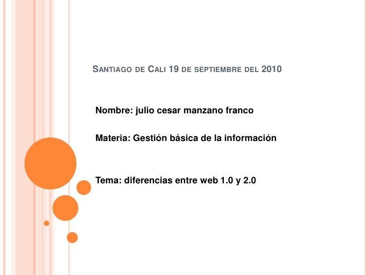 Santiago de Cali 19 de septiembre del 2010 <br />Nombre: julio cesar manzano franco <br />Materia: Gestión básica de la in...