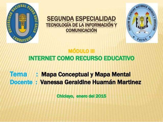 SEGUNDA ESPECIALIDAD TECNOLOGÍA DE LA INFORMACIÓN Y COMUNICACIÓN MÓDULO III INTERNET COMO RECURSO EDUCATIVO Tema : Mapa Co...