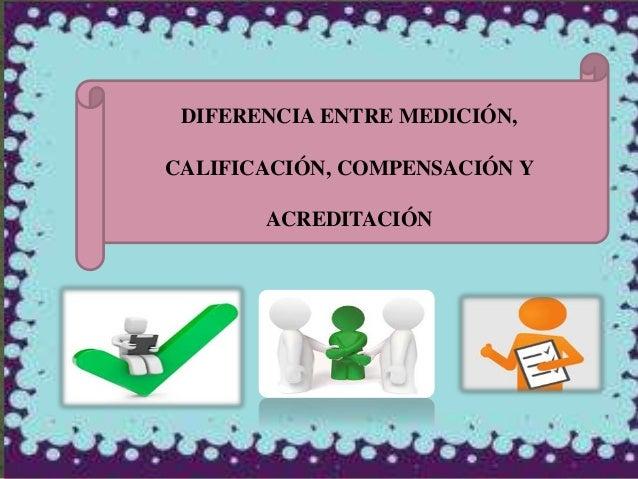 DIFERENCIA ENTRE MEDICIÓN, CALIFICACIÓN, COMPENSACIÓN Y ACREDITACIÓN