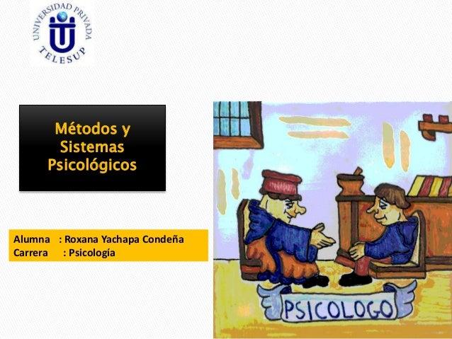 Métodos y Sistemas Psicológicos Alumna : Roxana Yachapa Condeña Carrera : Psicología