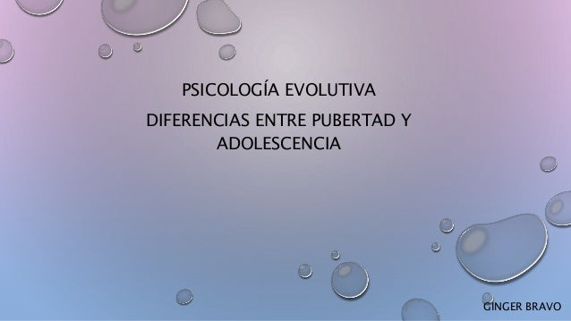 PSICOLOGÍA EVOLUTIVA DIFERENCIAS ENTRE PUBERTAD Y ADOLESCENCIA GINGER BRAVO