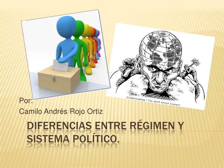 Por:Camilo Andrés Rojo Ortiz  DIFERENCIAS ENTRE RÉGIMEN Y  SISTEMA POLÍTICO.