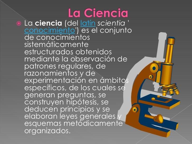 La Ciencia<br />Laciencia(dellatínscientia'conocimiento') es el conjunto de conocimientos sistemáticamente estructura...