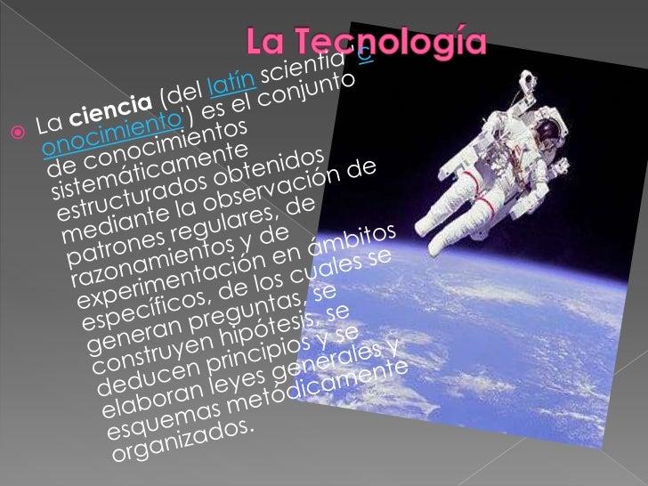 La Tecnología<br />Laciencia(dellatínscientia'conocimiento') es el conjunto de conocimientos sistemáticamente estruct...