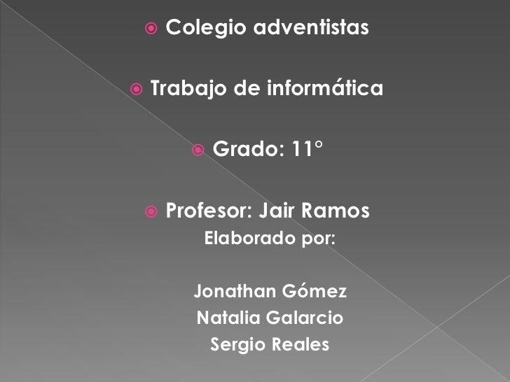 Colegio adventistas <br />Trabajo de informática<br />Grado: 11°<br />Profesor: Jair Ramos<br />Elaborado por:<br />Jonath...