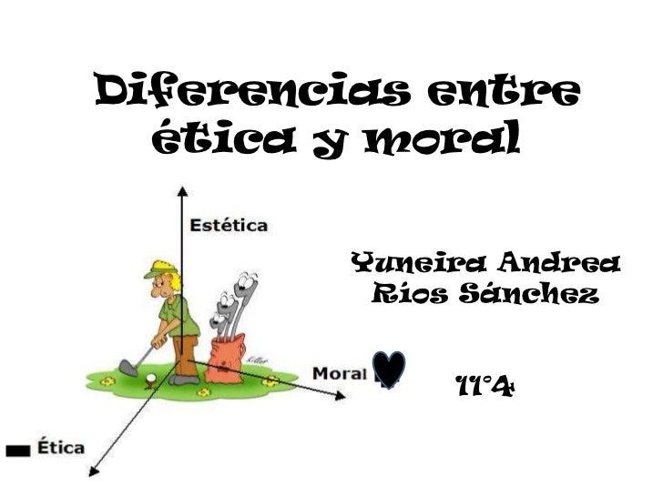 Diferencias entre  ética y moral        Yuneira Andrea         Ríos Sánchez             11°4